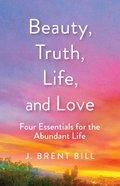 Beauty, Truth, Love, Life: Four Essentials For the Abundant Life Paperback