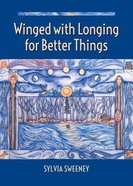 Winged With Longing For Better Things Paperback