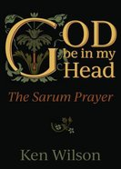 God Be in My Head: Praying With the Sarum Prayer Paperback