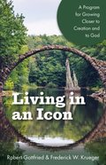 Living in An Icon: A Program For Growing Closer to Creation and to God Paperback