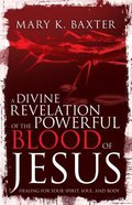 A Divine Revelation of the Powerful Blood of Jesus: Healing For Your Spirit, Soul, and Body Paperback