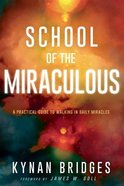 School of the Miraculous: A Practical Guide to Walking in Daily Miracles Paperback