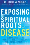Exposing the Spiritual Roots of Disease: Powerful Answers to Your Questions About Healing and Disease Prevention Paperback