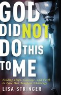 God Did Not Do This to Me: Finding Hope, Courage, and Faith to Face Our Toughest Challenge Paperback