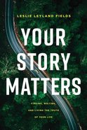 Your Story Matters: Finding, Writing, and Living the Truth of Your Life Paperback