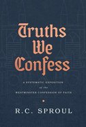 Truths We Confess: A Systematic Exposition of the Westminster Confession of Faith Hardback