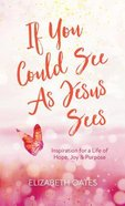 If You Could See as Jesus Sees: Inspiration For a Life of Hope, Joy, and Purpose Mass Market