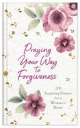 Praying Your Way to Forgiveness: 200 Inspiring Prayers For a Woman's Heart Hardback