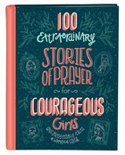 100 Extraordinary Stories of Prayer For Courageous Girls: Unforgettable Tales of Women of Faith Hardback