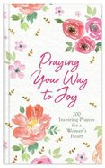 Praying Your Way to Joy: 200 Inspiring Prayers For a Woman's Heart Hardback