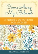 Come Away My Beloved: 3-Minute Devotions For Women Paperback