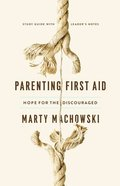Parenting First Aid: Hope For the Discouraged (Study Guide & Leader Notes) Paperback