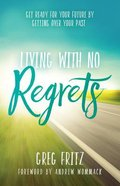 Living With No Regrets: Getting Ready For Your Future, By Getting Over Your Past Paperback