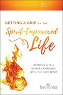 Getting a Grip on the Spirit-Empowered Life: Stepping Into a Deeper Experience With the Holy Spirit Paperback