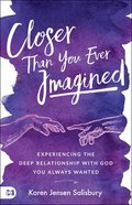 Closer Than You Ever Imagined: Experiencing the Deep Relationship With God You Always Wanted Paperback