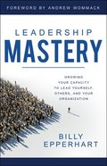 Leadership Mastery: Developing Dynamic Leaders and Organizations Paperback