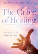 The Grace of Healing: Revealing God's Abundant Heart to Heal Paperback