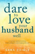 Dare to Love Your Husband Well: A 90-Day Devotional For Christ-Centered Wives Paperback