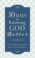 30 Days to Knowing God Better: Life-Changing Insights From Classic Christian Writers Paperback