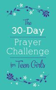 The 30-Day Prayer Challenge For Teen Girls Paperback