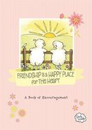 Friendship is a Happy Place For the Heart: A Book of Encouragement Hardback