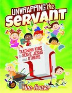 Unwrapping the Servant: Teaching Kids to Serve Jesus and Others Paperback