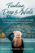 Finding Deep and Wide: Stop Settling For the Life You Have and Live the One Jesus Died to Give You Paperback