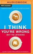 I Think You're Wrong (Unabridged, MP3): A Guide to Grace-Filled Political Conversations (But I'm Listening) CD
