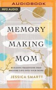 Memory-Making Mom: Building Traditions That Breathe Life Into Your Home (Unabridged, Mp3) CD