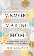 Memory-Making Mom: Building Traditions That Breathe Life Into Your Home (Unabridged, 5 Cds) CD