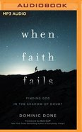 When Faith Fails: Finding God in the Shadow of Doubt (Unabridged, Mp3) CD
