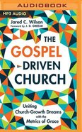 The Gospel-Driven Church: Uniting Church Growth Dreams With the Metrics of Grace (Unabridged, Mp3) CD
