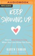Keep Showing Up: How to Stay Crazy in Love When Your Love Drives You Crazy (Unabridged, Mp3) CD