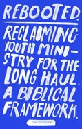 Rebooted: Reclaiming Youth Ministry For the Long Haul- a Biblical Framework Paperback