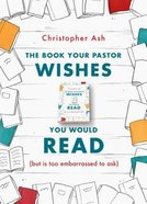 The Book Your Pastor Wishes You Would Read: But is Too Embarrassed to Ask Paperback