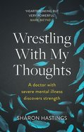 Wrestling With My Thoughts: A Doctor With Severe Mental Illness Discovers Strength Paperback