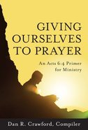 Giving Ourselves to Prayer: An Acts 6:4 Primer For Ministry Paperback