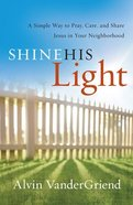 Shine His Light: A Simple Way to Pray, Care and Share Jesus in Your Neighborhood Paperback