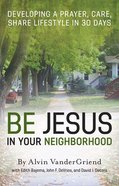 Be Jesus in Your Neighborhood: Developing a Prayer, Care, Share Lifestyle in 30 Days Paperback