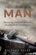 The Making of a Man: Becoming a Man of Character in a World of Compromise Paperback
