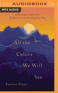All the Colors We Will See: Reflections on Barriers, Brokenness, and Finding Our Way (Unabridged, Mp3) CD