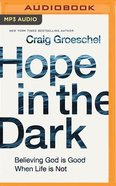 Hope in the Dark: Believing God is Good When Life is Not (Unabridged, Mp3) CD