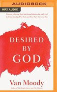 Desired By God: Discover a Strong, Soul-Satisfying Relationship With God By Understanding Who He is and How Much He Loves You (Unabridged, Mp3) CD