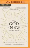 The God of New Beginnings: How the Power of Relationship Brings Hope and Redeems Lives (Unabridged, Mp3) CD