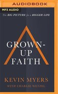 Grown-Up Faith: The Big Picture For a Bigger Life (Unabridged, Mp3)