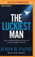 The Luckiest Man: How a Seventeen-Year Battle With Als Led Me to Intimacy With God (Unabridged, Mp3) CD