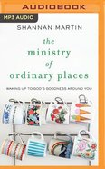 The Ministry of Ordinary Places: Waking Up to God's Goodness Around You (Unabridged, Mp3) CD