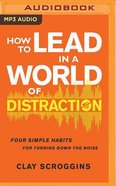 How to Lead in a World of Distraction: Maximizing Your Influence By Turning Down the Noise (Unabridged, Mp3) CD