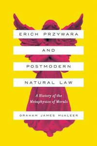Erich Przywara and Postmodern Natural Law: A History of the Metaphysics of Morals