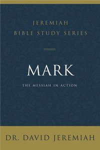 Mark: The Messiah in Action (David Jeremiah Bible Study Series)